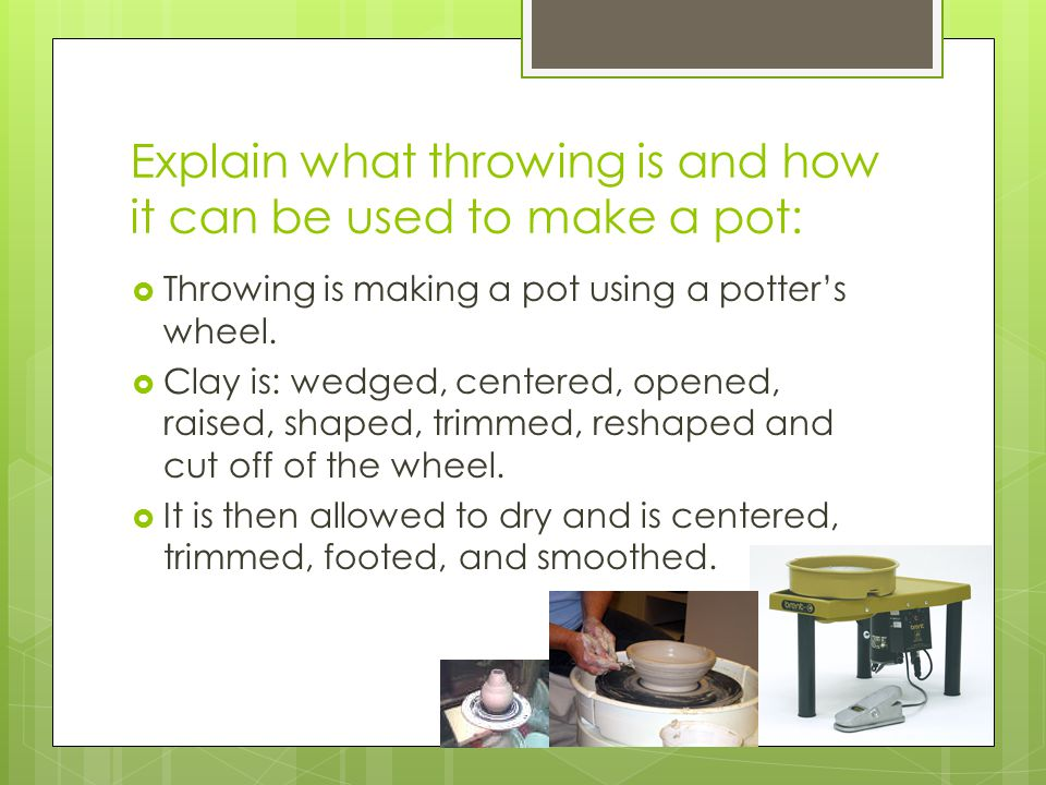 Explain what throwing is and how it can be used to make a pot:  Throwing is making a pot using a potter's wheel.  Clay is: wedged, centered, opened,
