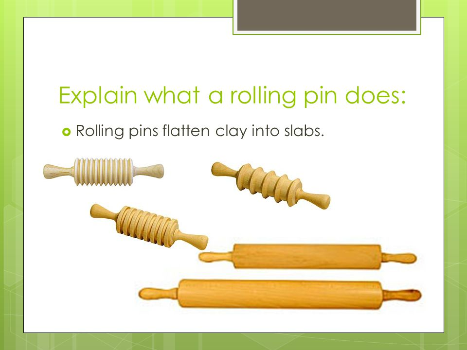Explain what a rolling pin does:  Rolling pins flatten clay into slabs.