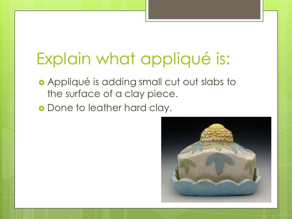 Explain what appliqué is:  Appliqué is adding small cut out slabs to the surface of a clay piece.  Done to leather hard clay.