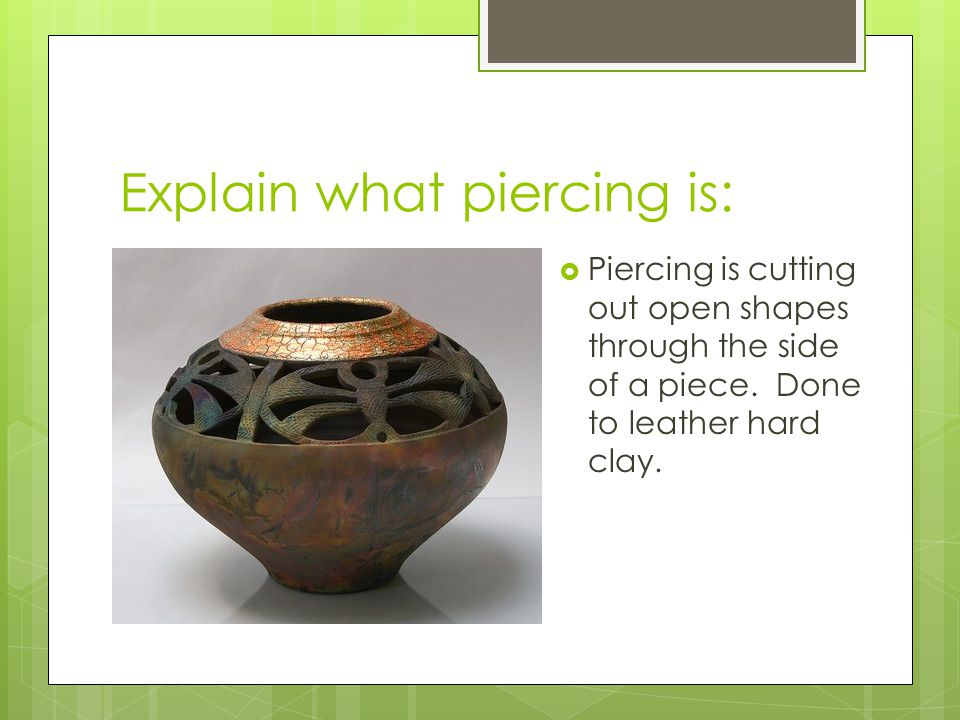 Explain what piercing is:  Piercing is cutting out open shapes through the side of a piece. Done to leather hard clay.