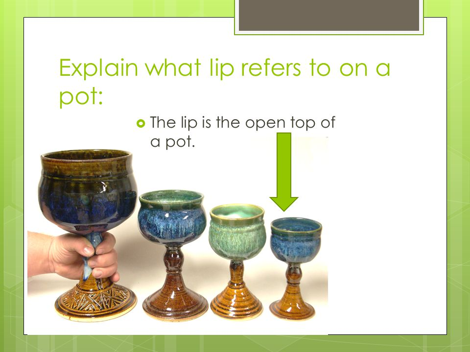 Explain what lip refers to on a pot:  The lip is the open top of a pot.