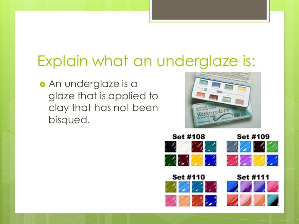 Explain what an underglaze is:  An underglaze is a glaze that is applied to clay that has not been bisqued.