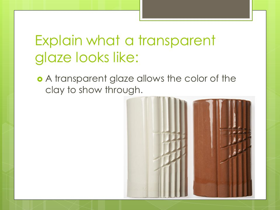 Explain what a transparent glaze looks like:  A transparent glaze allows the color of the clay to show through.