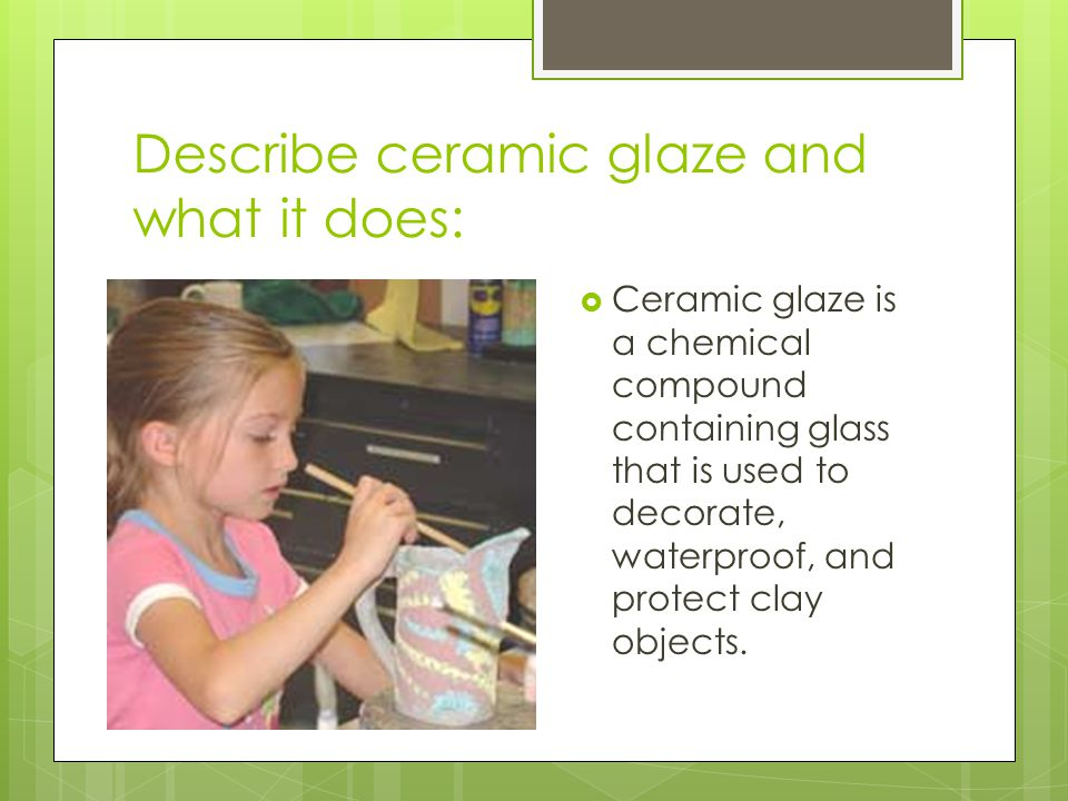 Describe ceramic glaze and what it does:  Ceramic glaze is a chemical compound containing glass that is used to decorate, waterproof, and protect cla