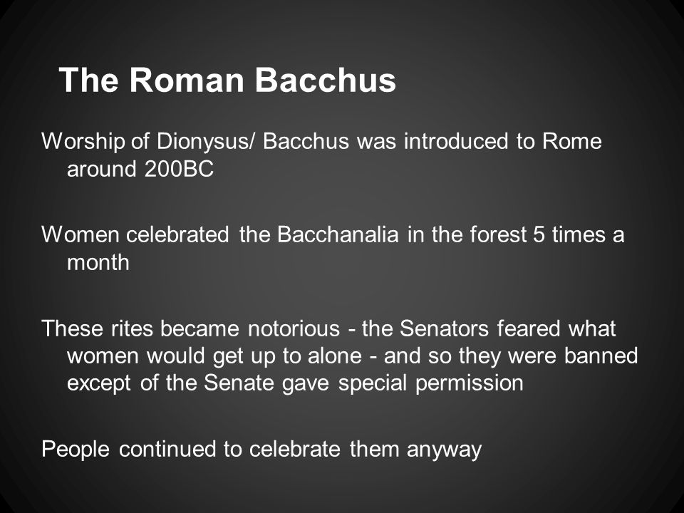 The Roman Bacchus Worship of Dionysus/ Bacchus was introduced to Rome around 200BC Women celebrated the Bacchanalia in the forest 5 times a month These rites became notorious - the Senators feared what women would get up to alone - and so they were banned except of the Senate gave special permission People continued to celebrate them anyway