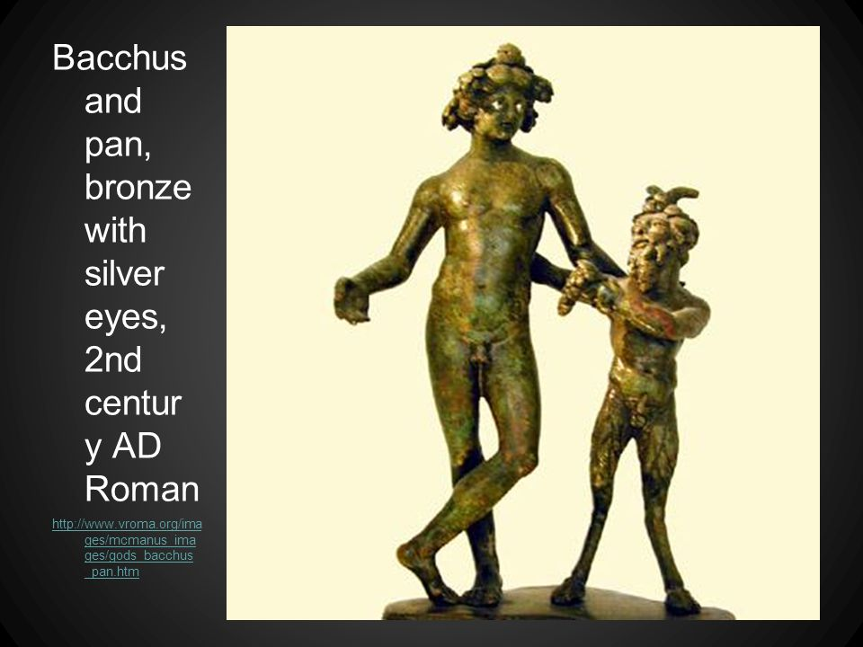 Bacchus and pan, bronze with silver eyes, 2nd centur y AD Roman http://www.vroma.org/ima ges/mcmanus_ima ges/gods_bacchus _pan.htm