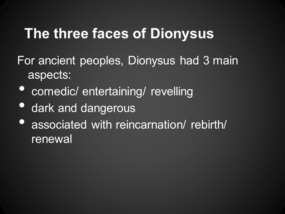 The three faces of Dionysus For ancient peoples, Dionysus had 3 main aspects: comedic/ entertaining/ revelling dark and dangerous associated with reincarnation/ rebirth/ renewal