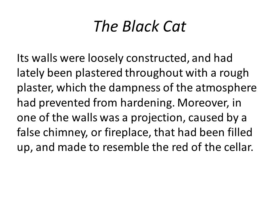 The Black Cat Its walls were loosely constructed, and had lately been plastered throughout with a rough plaster, which the dampness of the atmosphere had prevented from hardening.