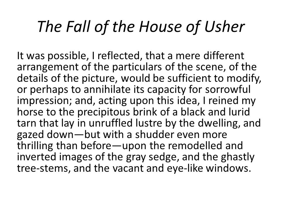 The Fall of the House of Usher It was possible, I reflected, that a mere different arrangement of the particulars of the scene, of the details of the
