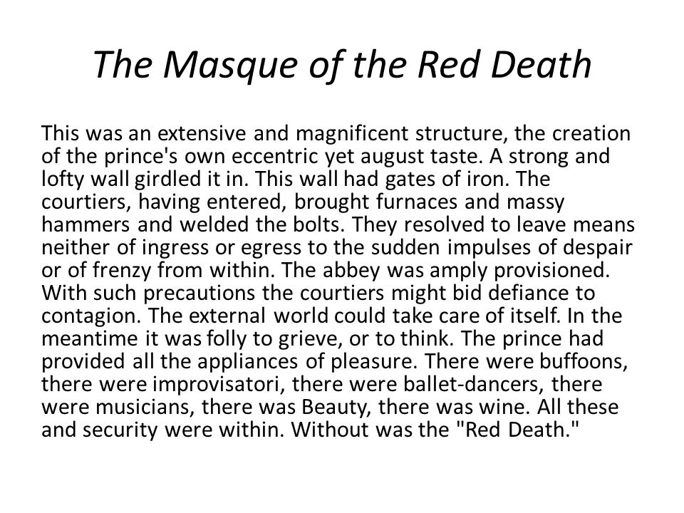 The Masque of the Red Death This was an extensive and magnificent structure, the creation of the prince's own eccentric yet august taste. A strong and