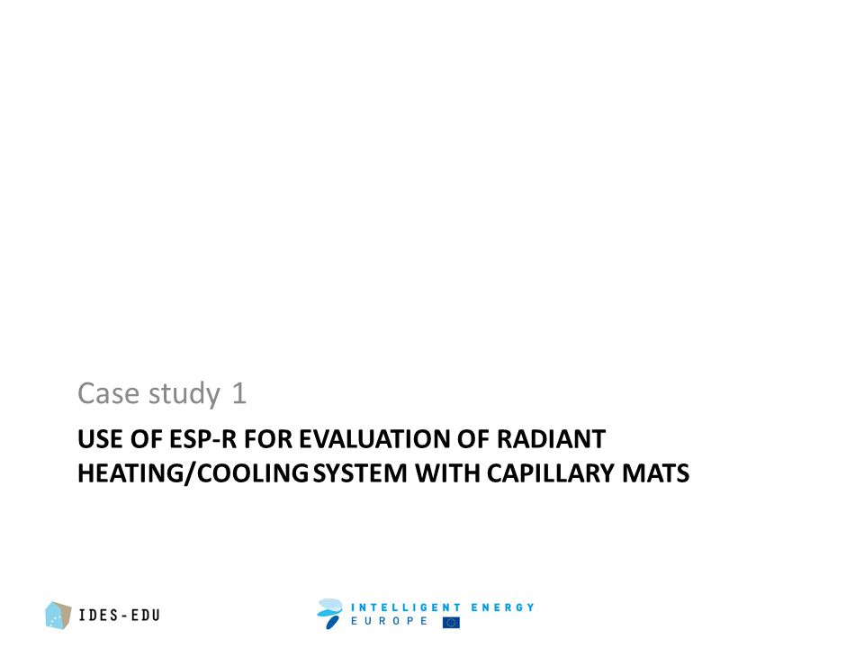 USE OF ESP-R FOR EVALUATION OF RADIANT HEATING/COOLING SYSTEM WITH CAPILLARY MATS Case study 1