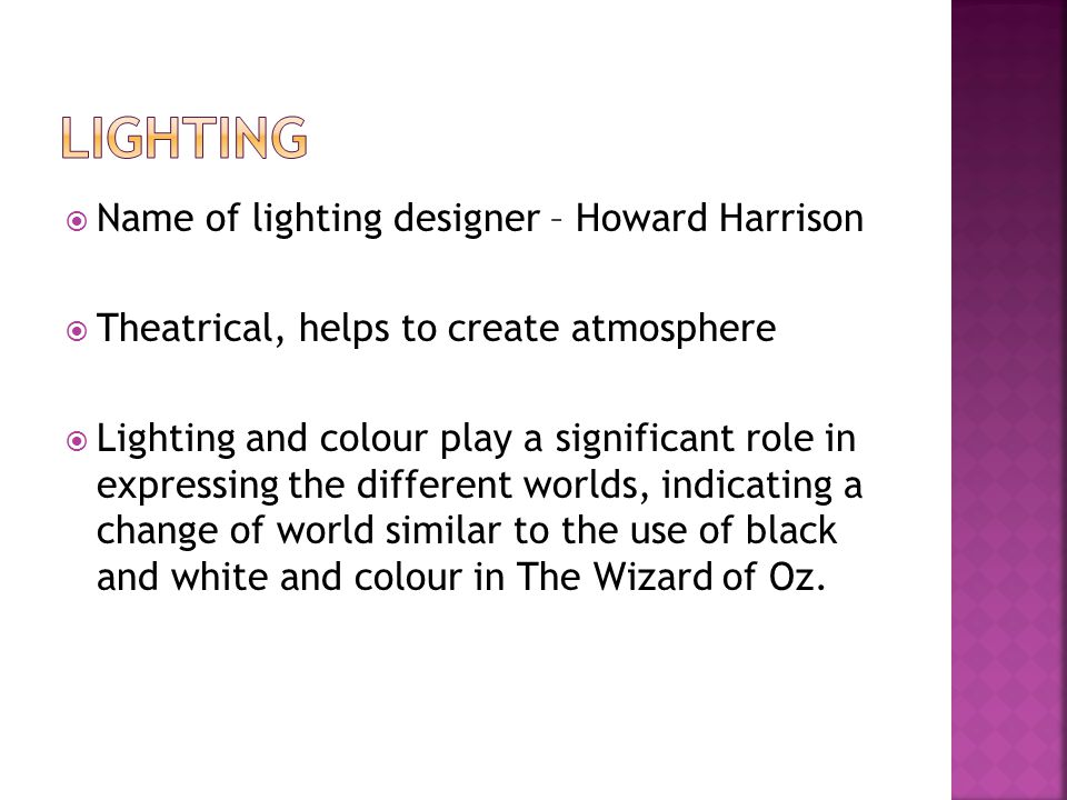  Name of lighting designer – Howard Harrison  Theatrical, helps to create atmosphere  Lighting and colour play a significant role in expressing the different worlds, indicating a change of world similar to the use of black and white and colour in The Wizard of Oz.