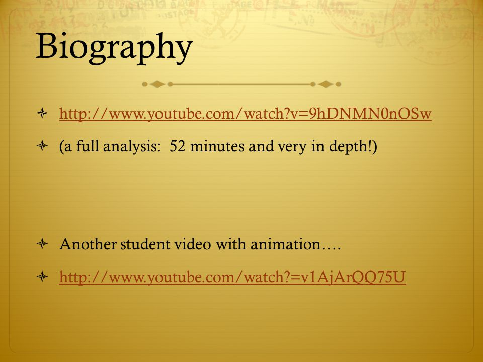 Biography  http://www.youtube.com/watch v=9hDNMN0nOSw http://www.youtube.com/watch v=9hDNMN0nOSw  (a full analysis: 52 minutes and very in depth!)  Another student video with animation….
