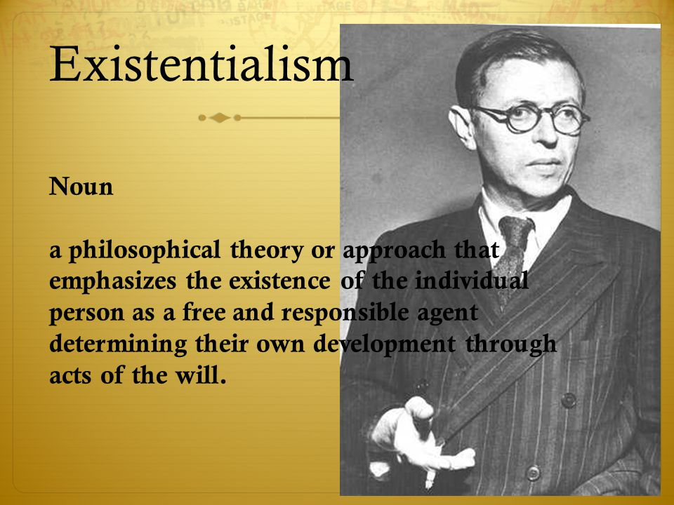 Existentialism Noun a philosophical theory or approach that emphasizes the existence of the individual person as a free and responsible agent determining their own development through acts of the will.