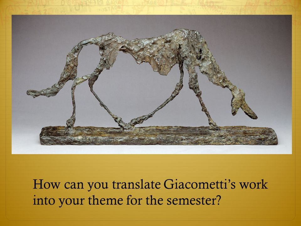 How can you translate Giacometti's work into your theme for the semester