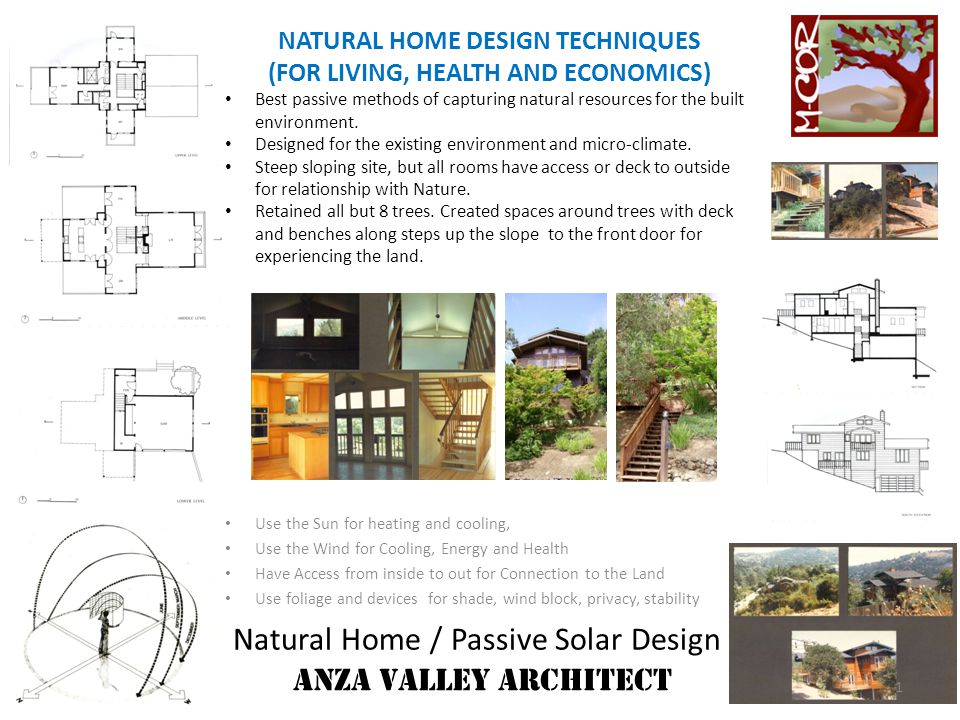 Natural Home / Passive Solar Design ANZA VALLEY ARCHITECT NATURAL HOME DESIGN TECHNIQUES (FOR LIVING, HEALTH AND ECONOMICS) EARTH Best Available Insulation Value Readily Available May deaden EMFs and other radiation Material is in concert with the Environment.