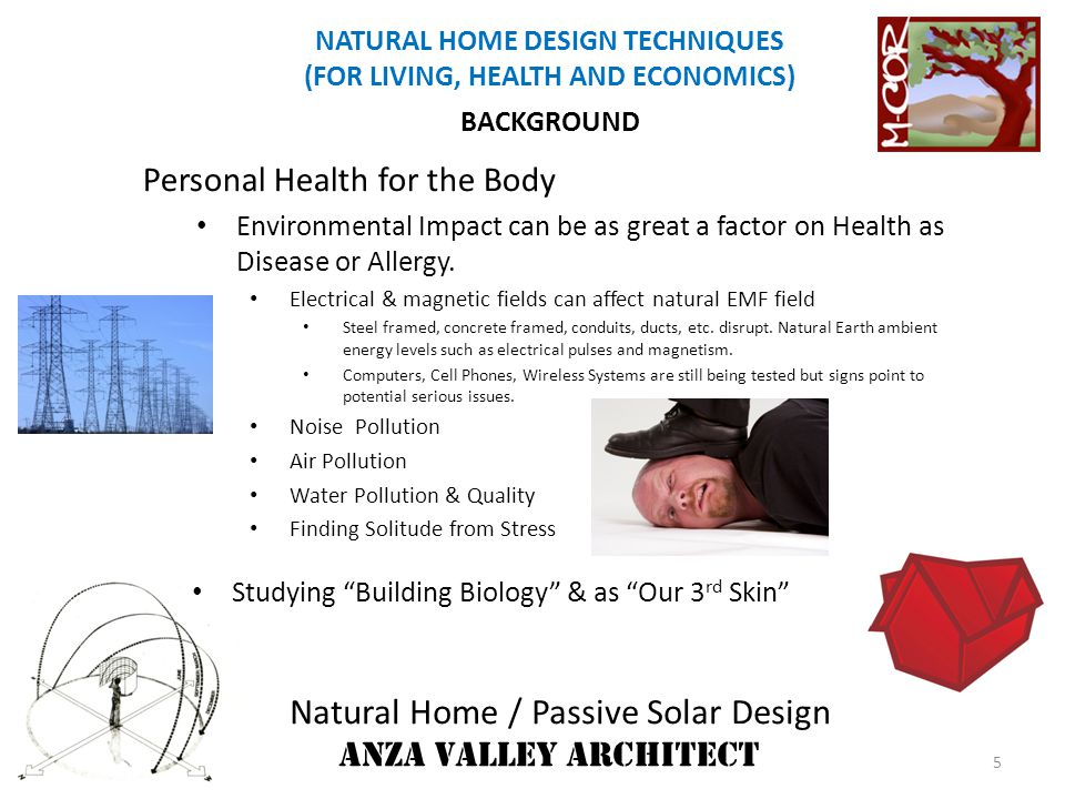 Natural Home / Passive Solar Design ANZA VALLEY ARCHITECT NATURAL HOME DESIGN TECHNIQUES (FOR LIVING, HEALTH AND ECONOMICS) GEOGRAPHY OF SITE Radon, Other Natural Radiation High Voltage Power Lines Ground Electromagnetics (EM) Underground Water Sources Geological &Subsoil Formations AIR & WATER QUALITY & LEVELS Determine if Treatment Systems Required Determine if Water Conservation is Required LOCAL TRADITIONAL BUILDING FORMS/STYLES/TECHNIQUES Harmonize with Neighboring Homes & Settings.