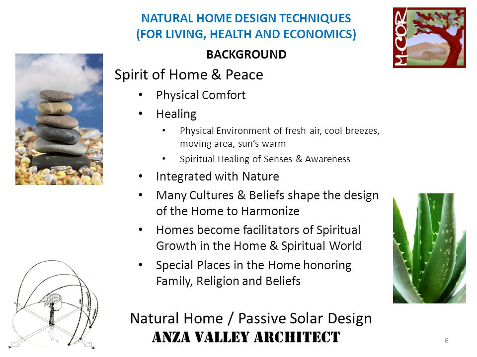 Natural Home / Passive Solar Design ANZA VALLEY ARCHITECT NATURAL HOME DESIGN TECHNIQUES (FOR LIVING, HEALTH AND ECONOMICS) ENERGY EFFICIENT HOME Supportive & in Union with Nature Location/Siting/Orientation Benefit of Winter Sun (heating) & Summer Breezes (Cooling) Shelter Home from Winter Wind & Summer Overheat Resulting Reduction in Use of Conventional Fuels DESIGN FACTORS