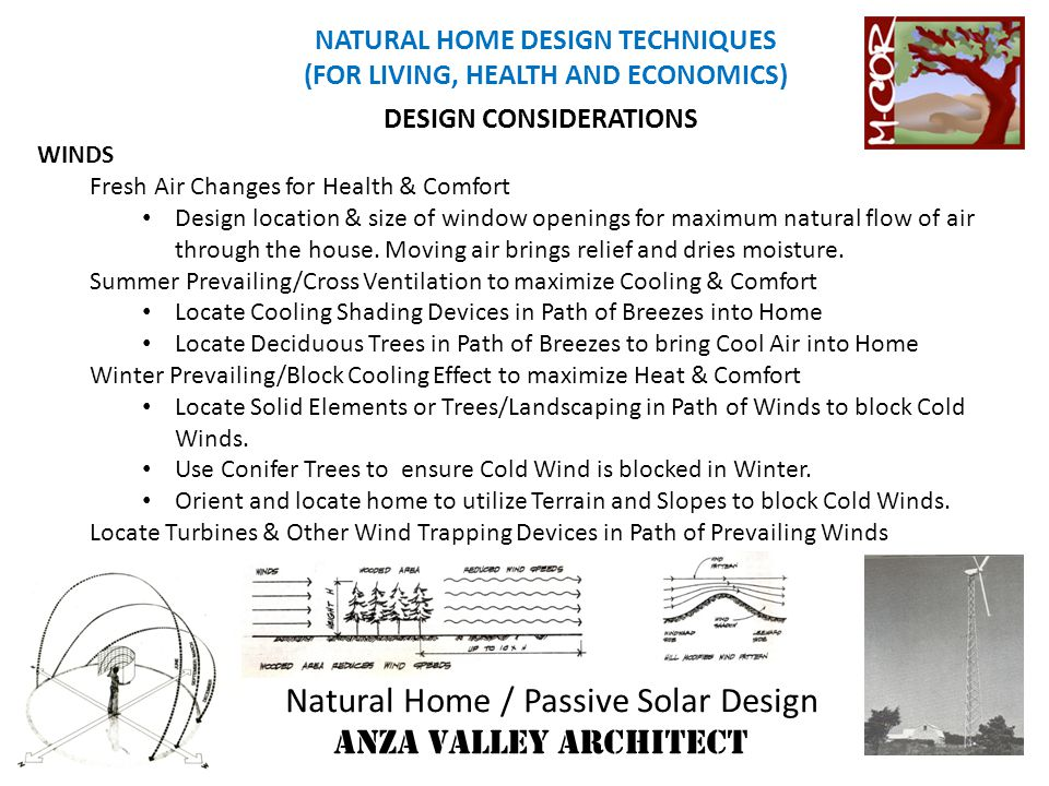 Natural Home / Passive Solar Design ANZA VALLEY ARCHITECT NATURAL HOME DESIGN TECHNIQUES (FOR LIVING, HEALTH AND ECONOMICS) SUN Passive Solar Gain in Winter Winter Heat Gain is very Desirable Maximum Glazing on South/Less on East &West/Minimal on North Orient Home with a slight West Orientation for Atmosphere Heat Lag Design Home for Long dimension in East/West direction & Shallow Dimension in North/South direction so Heat is distributed better toward the full depth Use Thermal Mass Materials for Heat Exchange Principals to Heat/Cool DESIGN CONSIDERATIONS