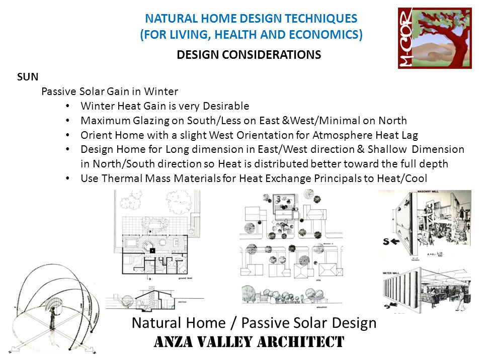 Natural Home / Passive Solar Design ANZA VALLEY ARCHITECT NATURAL HOME DESIGN TECHNIQUES (FOR LIVING, HEALTH AND ECONOMICS) ENERGY EFFICIENT HOME ENERGY CONSERVATION Scents Sound and Sound Control Control Noise Pollution Light & Color Artificial Light Energy Efficient Colors to Maximize Reflectivity/Design/Therapeutic Day lighting Energy Conservation Healthy Utilize Light Scoops & Clerestory Windows into spaces, esp North Spaces while aware of Heat Gain