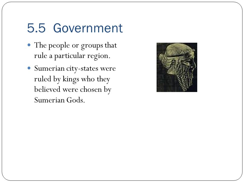 5.5 Government The people or groups that rule a particular region. Sumerian city-states were ruled by kings who they believed were chosen by Sumerian