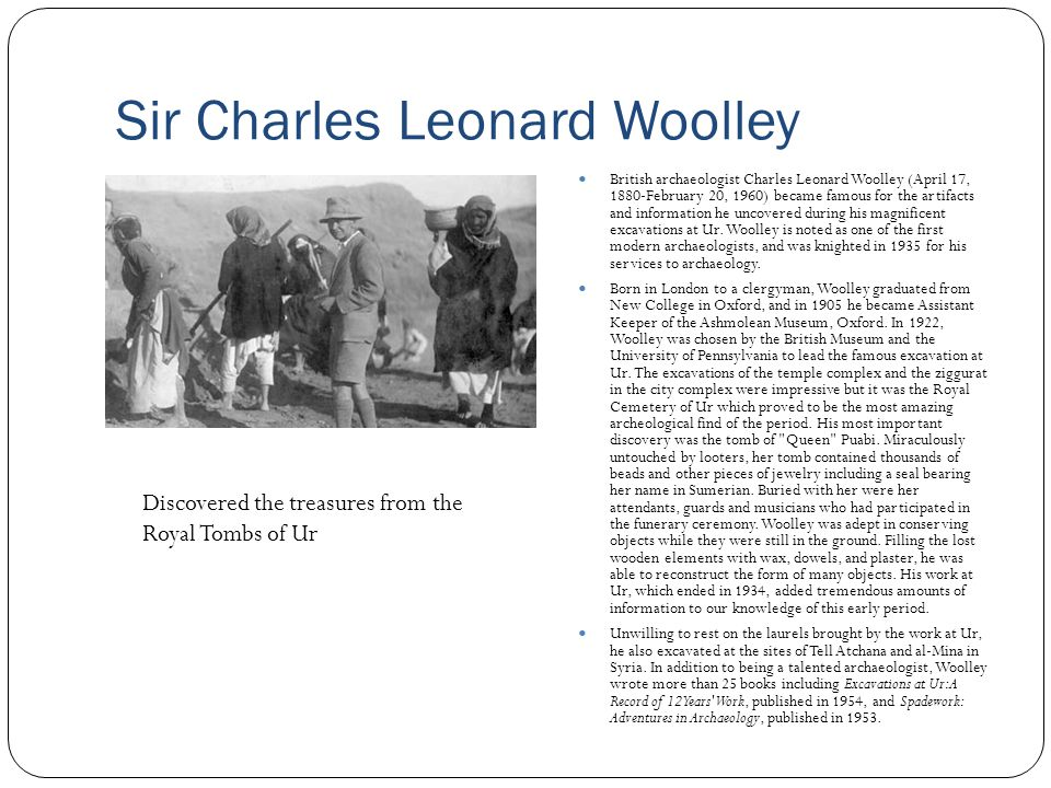 Sir Charles Leonard Woolley British archaeologist Charles Leonard Woolley (April 17, 1880-February 20, 1960) became famous for the artifacts and infor