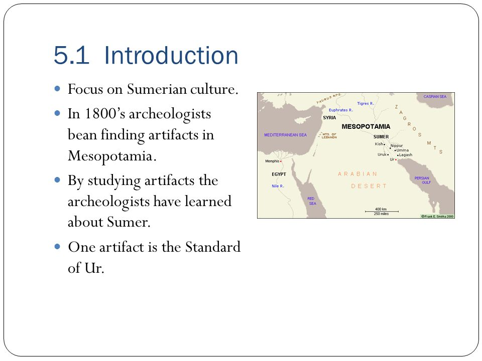 5.1 Introduction Focus on Sumerian culture. In 1800's archeologists bean finding artifacts in Mesopotamia. By studying artifacts the archeologists hav