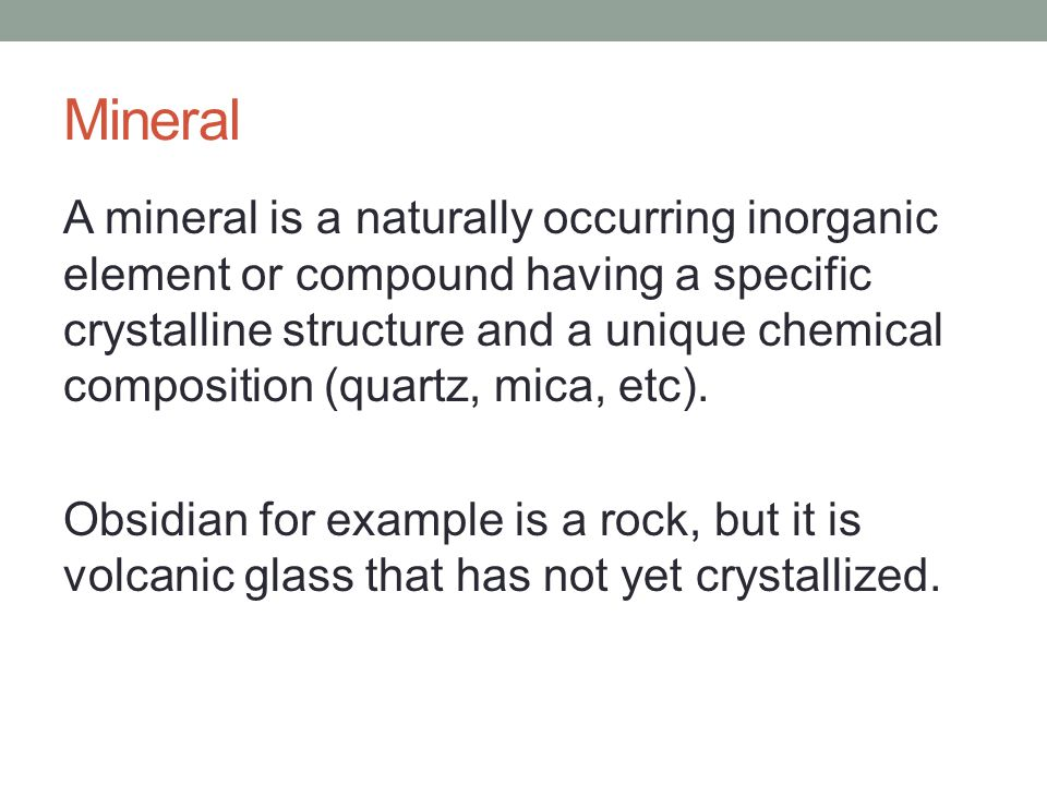 Mineral A mineral is a naturally occurring inorganic element or compound having a specific crystalline structure and a unique chemical composition (quartz, mica, etc).