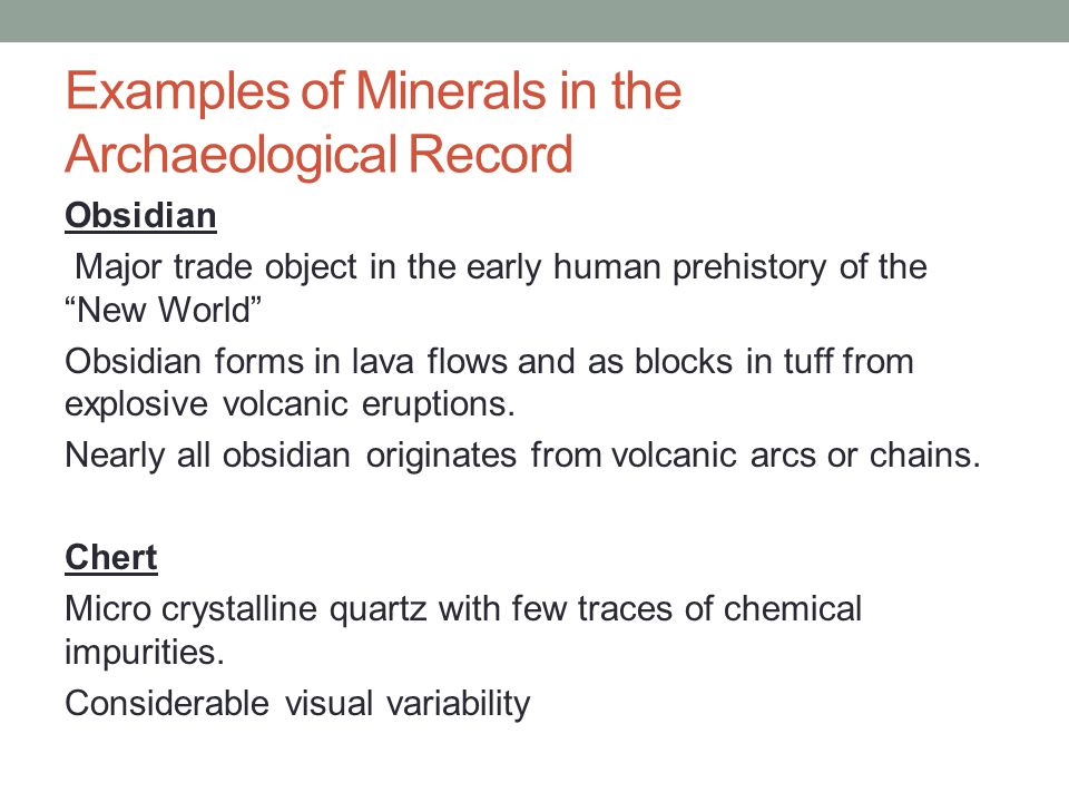 Examples of Minerals in the Archaeological Record Obsidian Major trade object in the early human prehistory of the New World Obsidian forms in lava flows and as blocks in tuff from explosive volcanic eruptions.