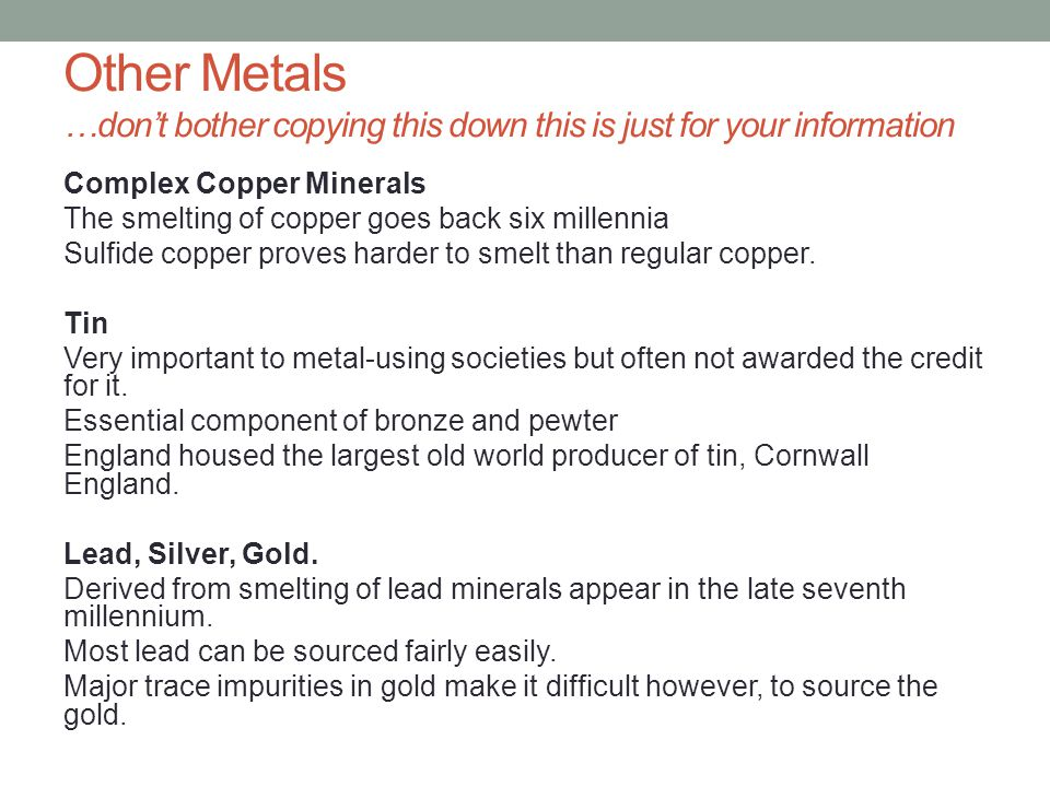 Other Metals …don't bother copying this down this is just for your information Complex Copper Minerals The smelting of copper goes back six millennia Sulfide copper proves harder to smelt than regular copper.