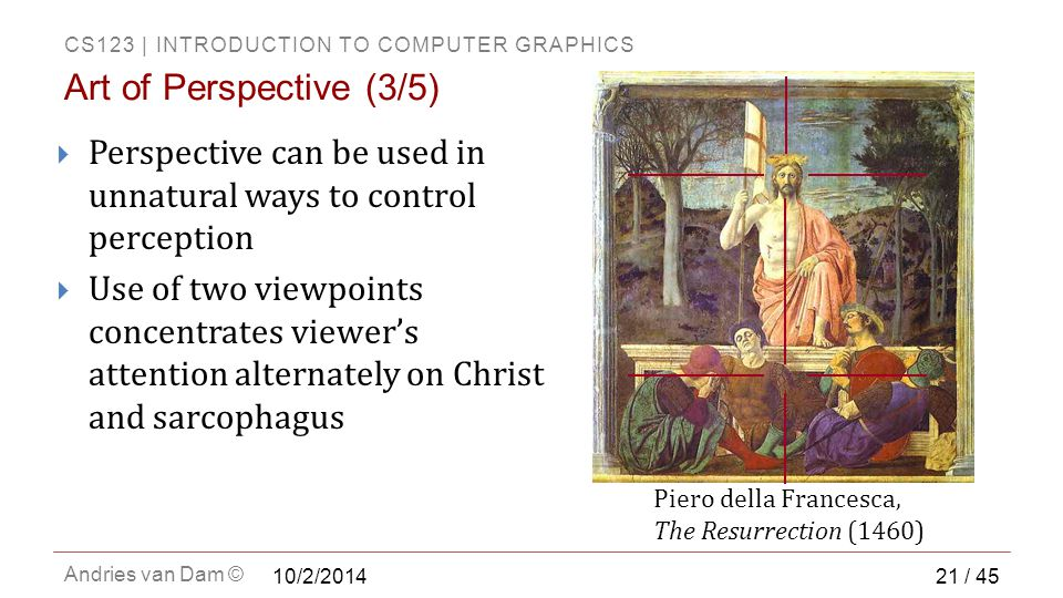 CS123 | INTRODUCTION TO COMPUTER GRAPHICS Andries van Dam © Art of Perspective (3/5) Piero della Francesca, The Resurrection (1460)  Perspective can be used in unnatural ways to control perception  Use of two viewpoints concentrates viewer's attention alternately on Christ and sarcophagus 21 / 45 10/2/2014