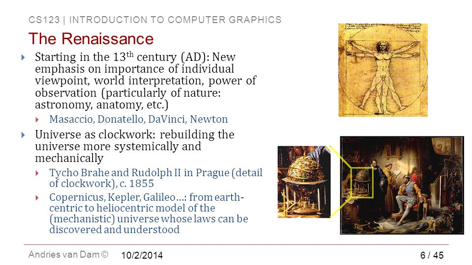 CS123 | INTRODUCTION TO COMPUTER GRAPHICS Andries van Dam ©  Starting in the 13 th century (AD): New emphasis on importance of individual viewpoint, world interpretation, power of observation (particularly of nature: astronomy, anatomy, etc.)  Masaccio, Donatello, DaVinci, Newton  Universe as clockwork: rebuilding the universe more systemically and mechanically  Tycho Brahe and Rudolph II in Prague (detail of clockwork), c.