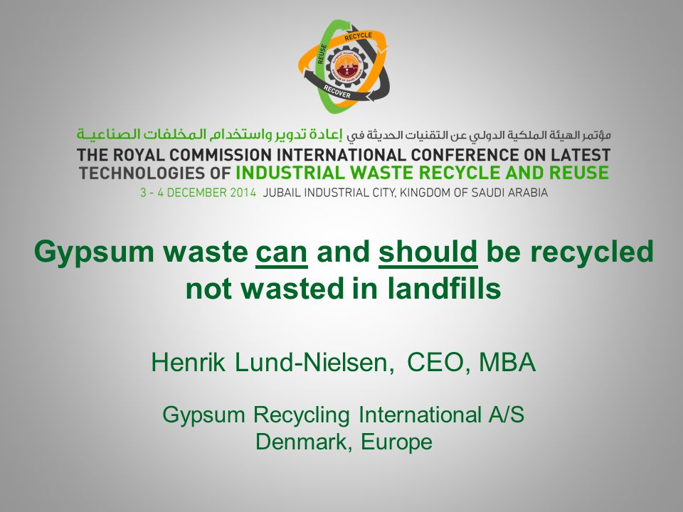 Gypsum waste can and should be recycled not wasted in landfills Henrik Lund-Nielsen, CEO, MBA Gypsum Recycling International A/S Denmark, Europe