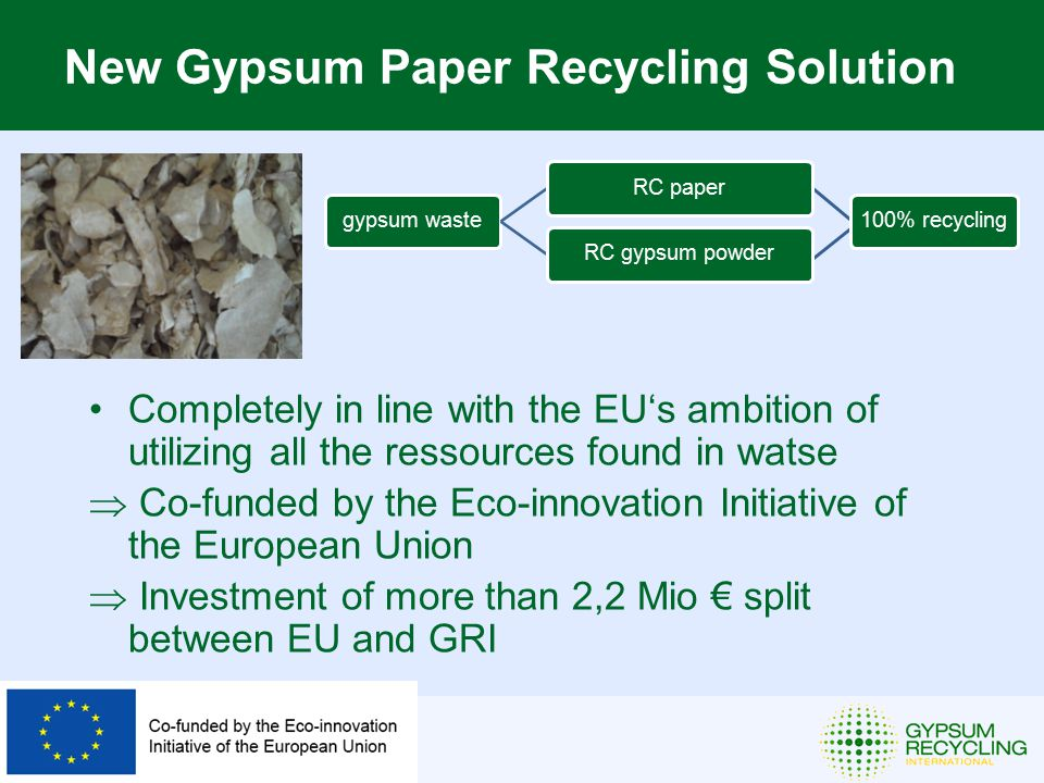 Completely in line with the EU's ambition of utilizing all the ressources found in watse  Co-funded by the Eco-innovation Initiative of the European Union  Investment of more than 2,2 Mio € split between EU and GRI New Gypsum Paper Recycling Solution gypsum wasteRC paperRC gypsum powder100% recycling