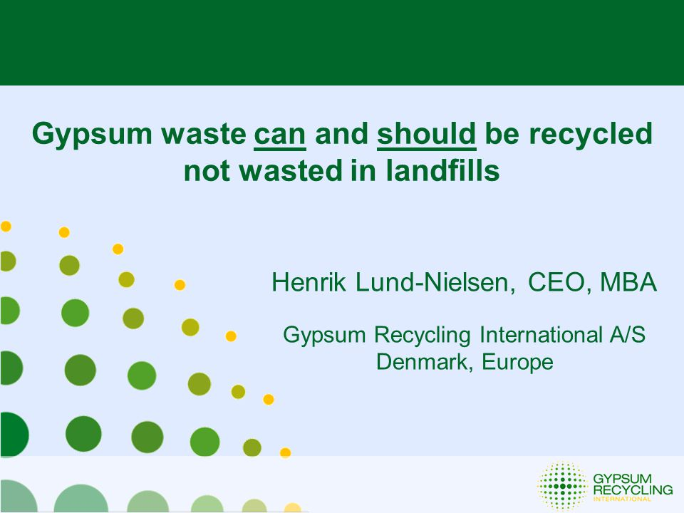 Henrik Lund-Nielsen, CEO, MBA Gypsum Recycling International A/S Denmark, Europe Gypsum waste can and should be recycled not wasted in landfills