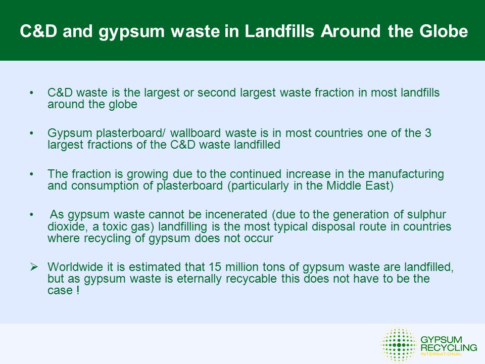 C&D and gypsum waste in Landfills Around the Globe C&D waste is the largest or second largest waste fraction in most landfills around the globe Gypsum plasterboard/ wallboard waste is in most countries one of the 3 largest fractions of the C&D waste landfilled The fraction is growing due to the continued increase in the manufacturing and consumption of plasterboard (particularly in the Middle East) As gypsum waste cannot be incenerated (due to the generation of sulphur dioxide, a toxic gas) landfilling is the most typical disposal route in countries where recycling of gypsum does not occur  Worldwide it is estimated that 15 million tons of gypsum waste are landfilled, but as gypsum waste is eternally recycable this does not have to be the case !