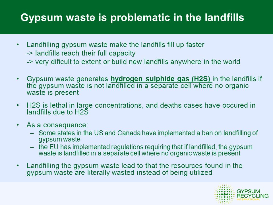 Benefits of Recycling Gypsum Waste Gypsum is eternally recycable without loss of quality, due tot the chemical nature of the material Recycling generates local green jobs; landfilling does not require a lot of labor, recycling does Recycling of gypsum waste in many countries lowers the import of expensive gypsum raw materials from abroad Recycling helps the local gypsum industry to obtain raw materials at a lower cost For each ton of gypsum waste that is being recycled instead of landfilled 0,2 tons of CO2 emissions will be saved The Scandinavian and Benelux countries have achieved recycling rates of gypsum waste ranging from 50-85% and the recycled gypsum generated account for 25% of the gypsum raw materials used by the local gypsum plants