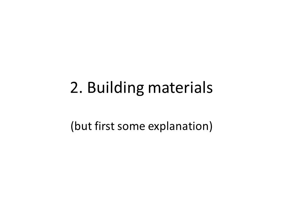 2. Building materials (but first some explanation)