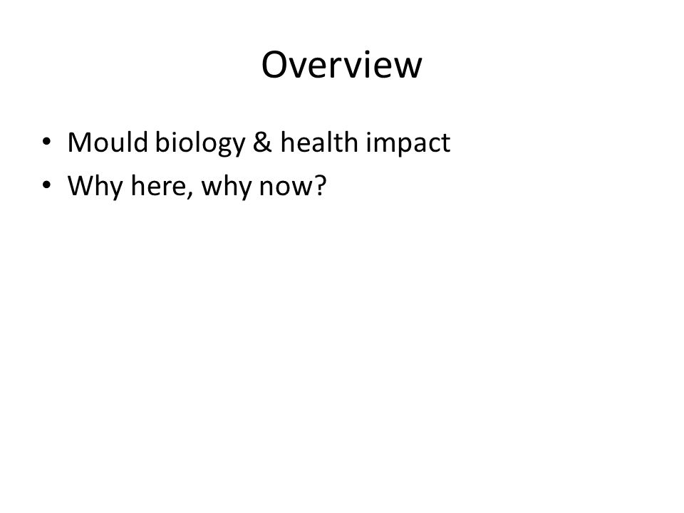 Overview Mould biology & health impact Why here, why now