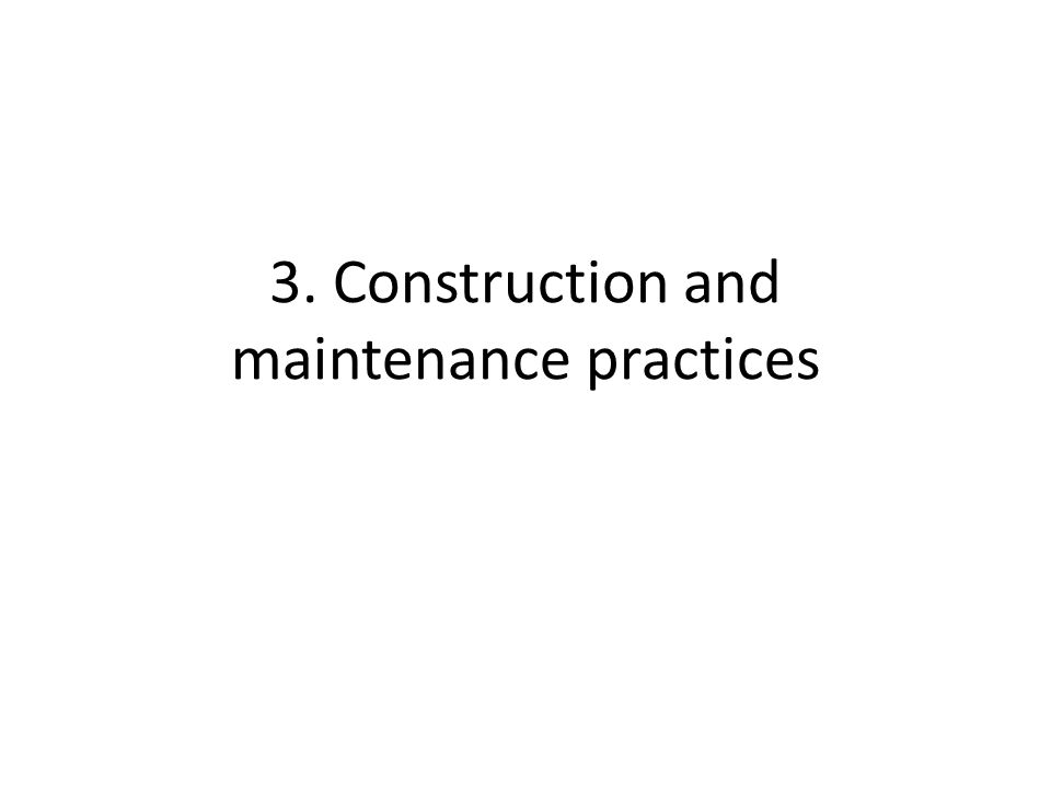 3. Construction and maintenance practices