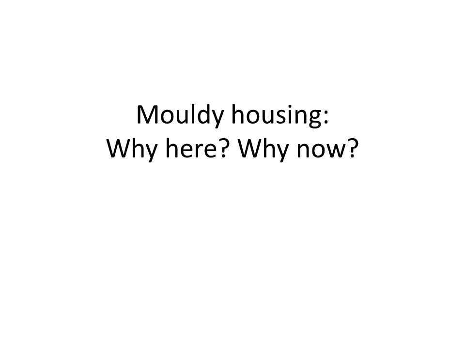 Mouldy housing: Why here Why now