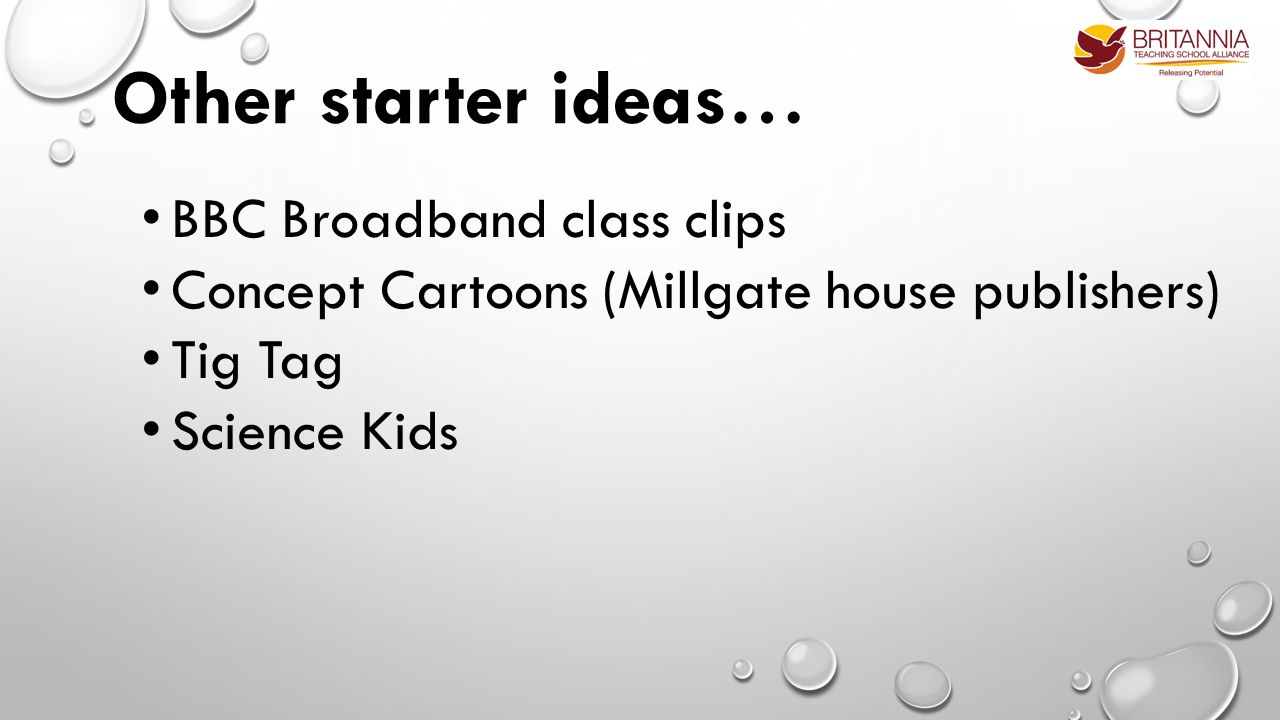 Other starter ideas… BBC Broadband class clips Concept Cartoons (Millgate house publishers) Tig Tag Science Kids