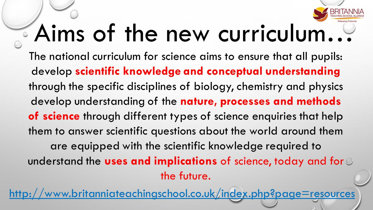 Aims of the new curriculum… The national curriculum for science aims to ensure that all pupils: develop scientific knowledge and conceptual understanding through the specific disciplines of biology, chemistry and physics develop understanding of the nature, processes and methods of science through different types of science enquiries that help them to answer scientific questions about the world around them are equipped with the scientific knowledge required to understand the uses and implications of science, today and for the future.