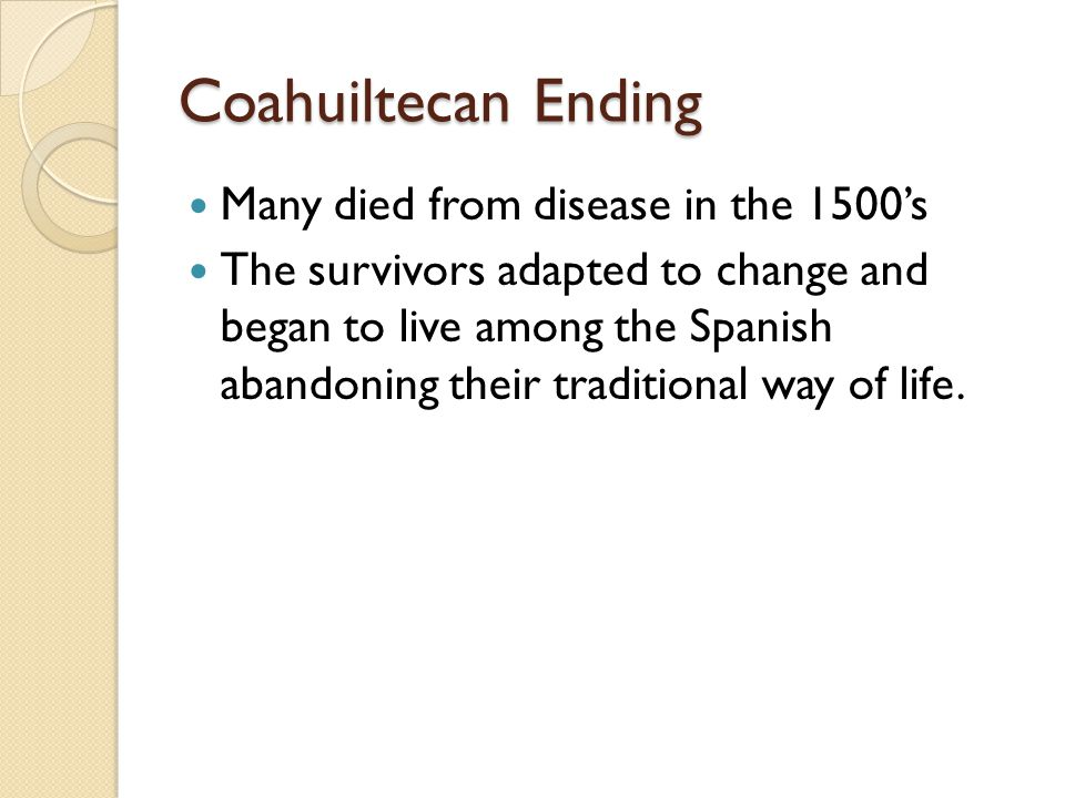Coahuiltecan Ending Many died from disease in the 1500's The survivors adapted to change and began to live among the Spanish abandoning their traditional way of life.