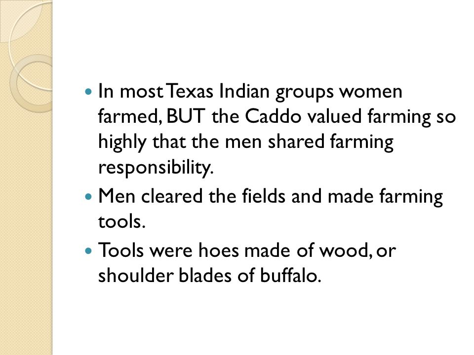 In most Texas Indian groups women farmed, BUT the Caddo valued farming so highly that the men shared farming responsibility.