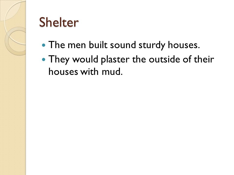 Shelter The men built sound sturdy houses. They would plaster the outside of their houses with mud.