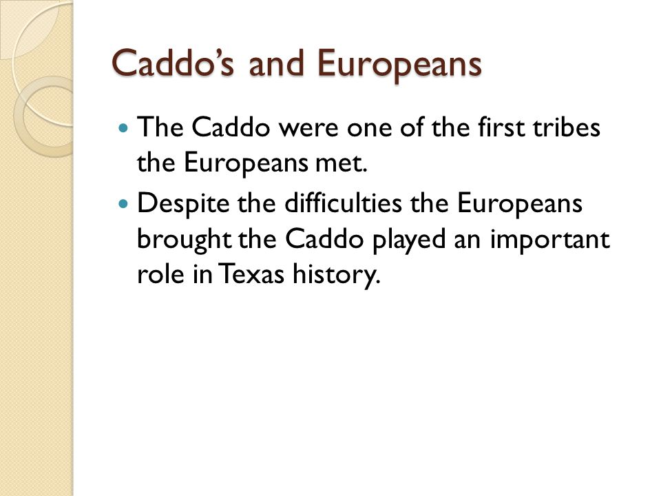 Caddo's and Europeans The Caddo were one of the first tribes the Europeans met.