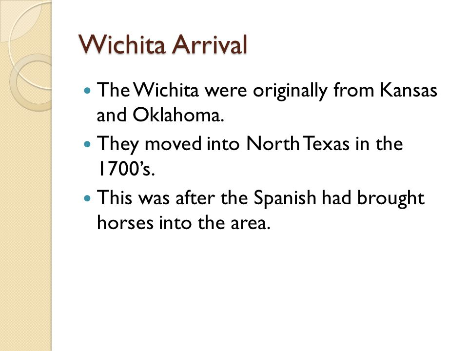 Wichita Arrival The Wichita were originally from Kansas and Oklahoma. They moved into North Texas in the 1700's. This was after the Spanish had brough