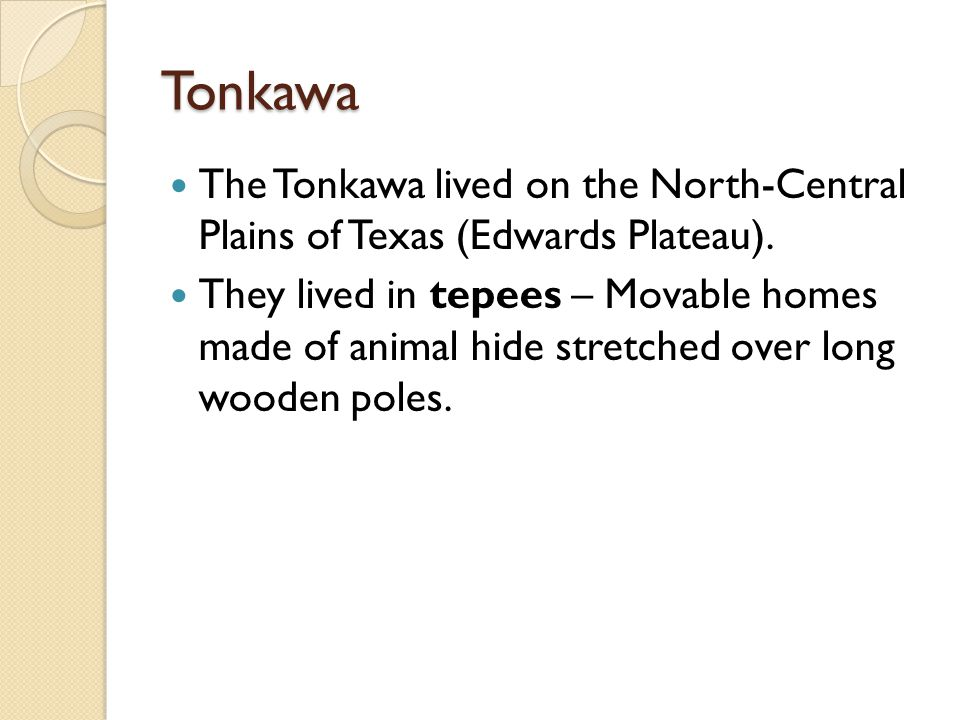 Tonkawa The Tonkawa lived on the North-Central Plains of Texas (Edwards Plateau). They lived in tepees – Movable homes made of animal hide stretched o