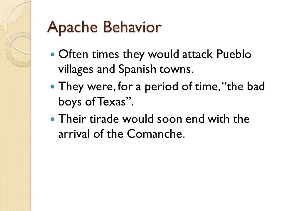 Apache Behavior Often times they would attack Pueblo villages and Spanish towns.